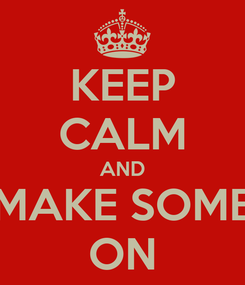Poster: KEEP CALM AND MAKE SOME ON
