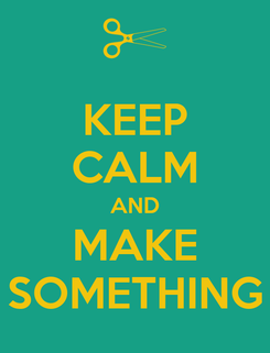 Poster: KEEP CALM AND MAKE SOMETHING
