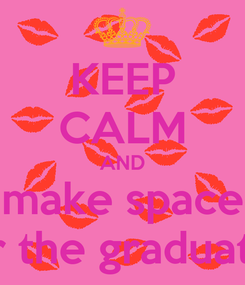Poster: KEEP CALM AND make space for the graduates
