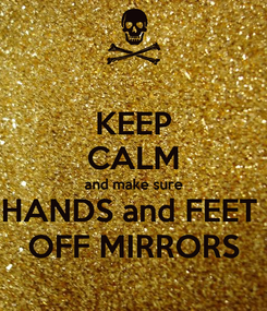 Poster: KEEP CALM and make sure HANDS and FEET  OFF MIRRORS