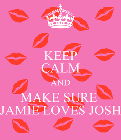 Poster: KEEP CALM AND MAKE SURE  JAMIE LOVES JOSH