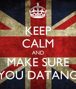 Poster: KEEP CALM AND MAKE SURE YOU DATANG