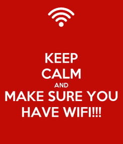 Poster: KEEP CALM AND MAKE SURE YOU HAVE WIFI!!!