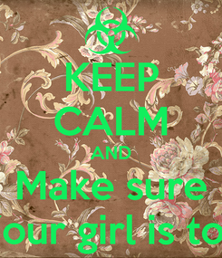 Poster: KEEP CALM AND Make sure Your girl is too