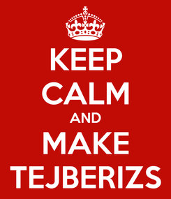 Poster: KEEP CALM AND MAKE TEJBERIZS