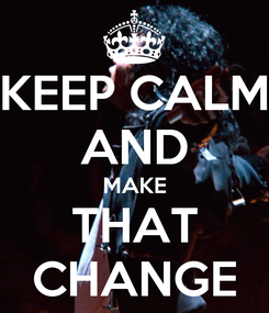 Poster: KEEP CALM AND MAKE THAT CHANGE