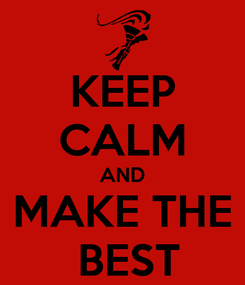 Poster: KEEP CALM AND MAKE THE  BEST