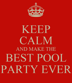 Poster: KEEP CALM AND MAKE THE BEST POOL PARTY EVER