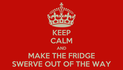 Poster: KEEP CALM AND MAKE THE FRIDGE SWERVE OUT OF THE WAY