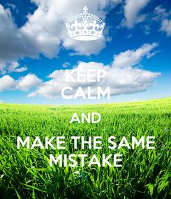 Poster: KEEP CALM AND MAKE THE SAME MISTAKE