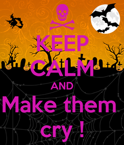 Poster: KEEP CALM AND Make them  cry !