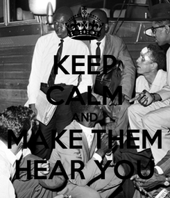 Poster: KEEP CALM AND MAKE THEM HEAR YOU