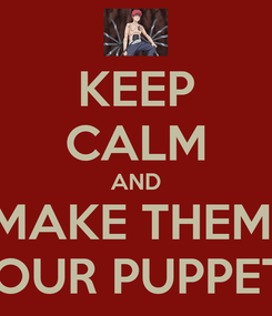 Poster: KEEP CALM AND MAKE THEM  YOUR PUPPETS