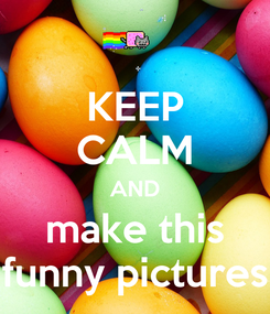 Poster: KEEP CALM AND make this funny pictures