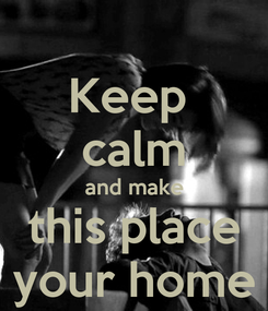 Poster: Keep  calm and make this place your home