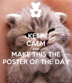Poster: KEEP CALM AND MAKE THIS THE POSTER OF THE DAY