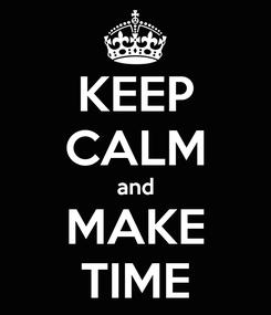 Poster: KEEP CALM and MAKE TIME