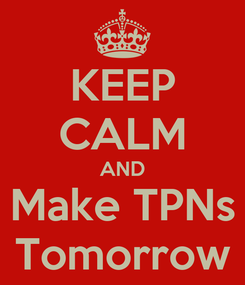 Poster: KEEP CALM AND Make TPNs Tomorrow