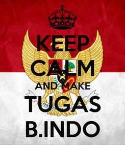 Poster: KEEP CALM AND MAKE TUGAS B.INDO