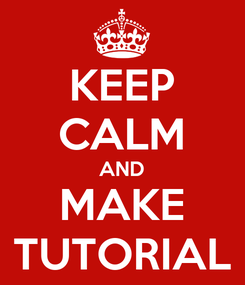 Poster: KEEP CALM AND MAKE TUTORIAL