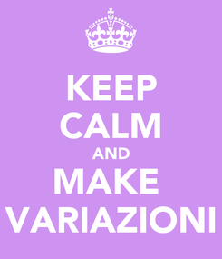 Poster: KEEP CALM AND MAKE  VARIAZIONI