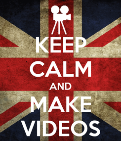 Poster: KEEP CALM AND MAKE VIDEOS