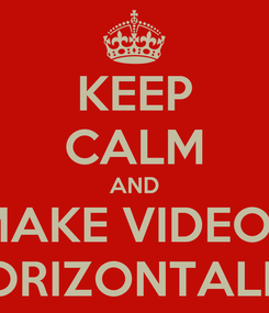 Poster: KEEP CALM AND MAKE VIDEOS HORIZONTALLY
