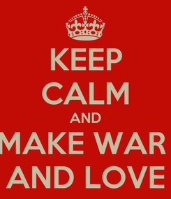 Poster: KEEP CALM AND MAKE WAR  AND LOVE