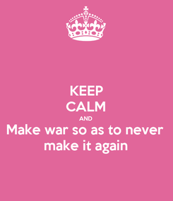 Poster: KEEP CALM AND Make war so as to never make it again
