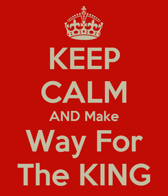 Poster: KEEP CALM AND Make Way For The KING