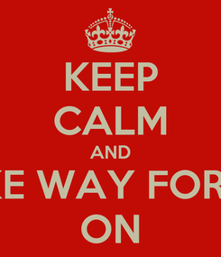 Poster: KEEP CALM AND MAKE WAY FOR THE ON