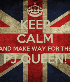 Poster: KEEP CALM AND MAKE WAY FOR THE PJ QUEEN!