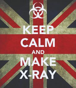 Poster: KEEP CALM AND MAKE X-RAY