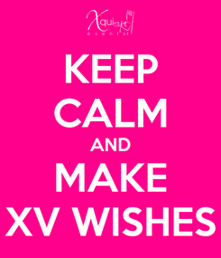 Poster: KEEP CALM AND MAKE XV WISHES