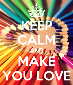 Poster: KEEP CALM AND MAKE YOU LOVE
