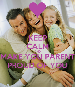 Poster: KEEP CALM AND MAKE YOU PARENT PROUD OF YOU