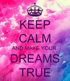 Poster: KEEP CALM AND MAKE YOUR  DREAMS TRUE