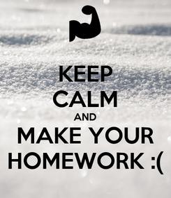 Poster: KEEP CALM AND MAKE YOUR HOMEWORK :(
