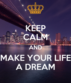 Poster: KEEP CALM AND MAKE YOUR LIFE A DREAM