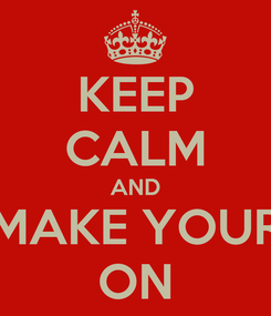 Poster: KEEP CALM AND MAKE YOUR ON