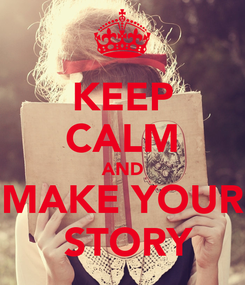 Poster: KEEP CALM AND MAKE YOUR  STORY