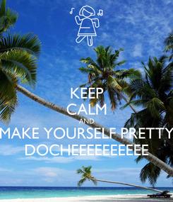 Poster: KEEP CALM AND MAKE YOURSELF PRETTY DOCHEEEEEEEEEE