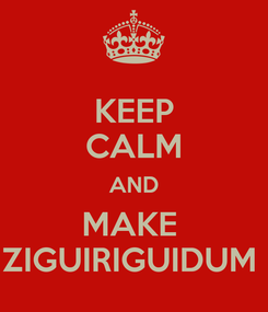 Poster: KEEP CALM AND MAKE  ZIGUIRIGUIDUM