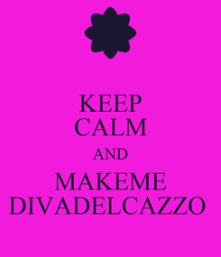 Poster: KEEP CALM AND MAKEME DIVADELCAZZO