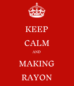 Poster: KEEP CALM AND MAKING RAYON