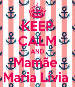 Poster: KEEP CALM AND Mamãe  Maria Lívia