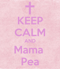 Poster: KEEP CALM AND Mama  Pea