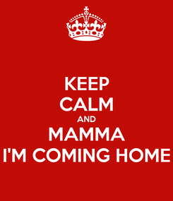 Poster: KEEP CALM AND MAMMA I'M COMING HOME