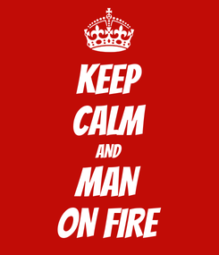Poster: KEEP CALM AND MAN ON FIRE