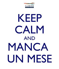 Poster: KEEP CALM AND MANCA  UN MESE